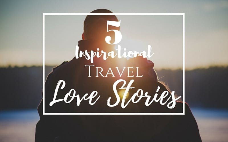 5 Inspirational Travel Love Stories (1)